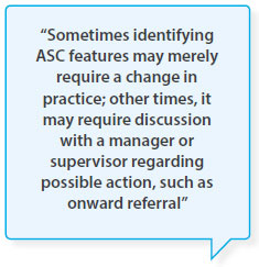 Sometimes identifying ASC features may merely require a change in practice; other times, it may require discussion with a manager or supervisor regarding possible action, such as onward referral
