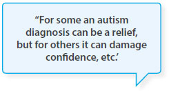 For some an autism diagnosis can be a relief, but for others it can damage confidence, etc.