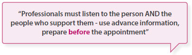 Professionals must listen to the person AND the people who support them - - use advance information, prepare before the appointment